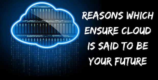 Reasons Which Ensure Cloud is Said to Be Your Future